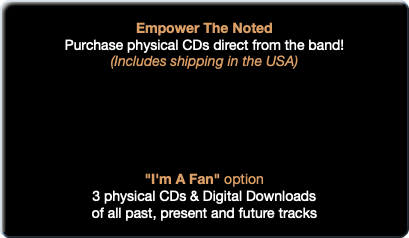 "Empower The Noted Purchase physical CDs direct from the band! (Includes shipping in the USA) ""I'm A Fan"" option 3 physical CDs & Digital Downloads of all past, present and future tracks"