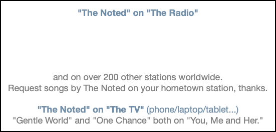 """The Noted"" on ""The Radio"" and on over 200 other stations worldwide. Request songs by The Noted on your hometown station, thanks. ""The Noted"" on ""The TV"" (phone/laptop/tablet...) ""Gentle World"" and ""One Chance"" both on ""You, Me and Her."""